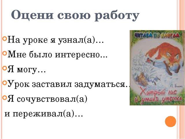 Оцени свою работу На уроке я узнал(а)… Мне было интересно... Я могу… Урок зас...