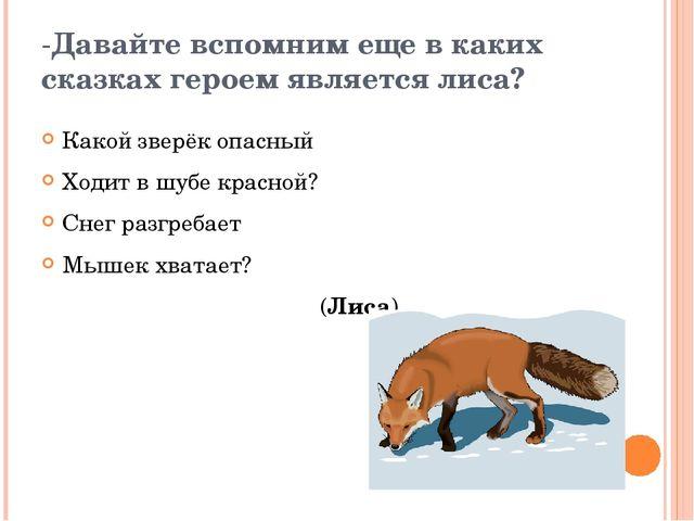-Давайте вспомним еще в каких сказках героем является лиса? Какой зверёк опас...