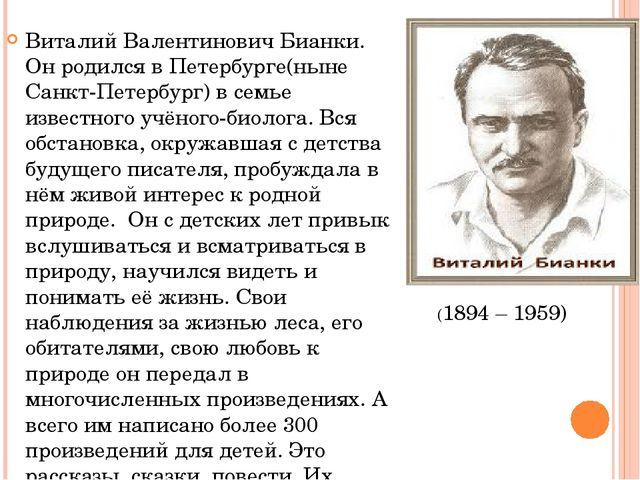 Виталий Валентинович Бианки. Он родился в Петербурге(ныне Санкт-Петербург) в...