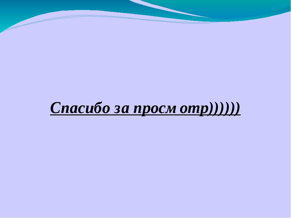 Спасибо за просмотр))))))