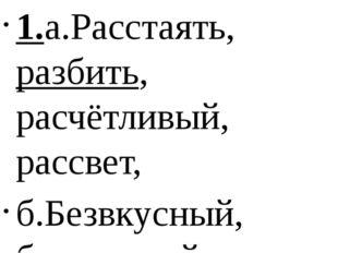 1.а.Расстаять, разбить, расчётливый, рассвет, б.Безвкусный, безголовый , безб