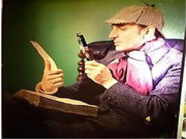 Знаменитый лондонский сыщик Шерлок Холмс. Он известен тем, что мог раскрыть...