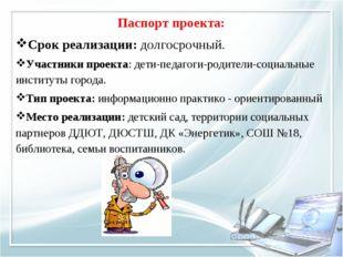 Паспорт проекта: Срок реализации: долгосрочный. Участники проекта: дети-педаг