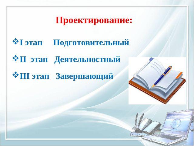 Проектирование: I этап Подготовительный II этап Деятельностный III этап Завер...