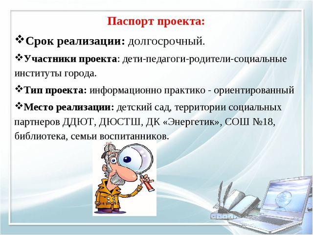 Паспорт проекта: Срок реализации: долгосрочный. Участники проекта: дети-педаг...