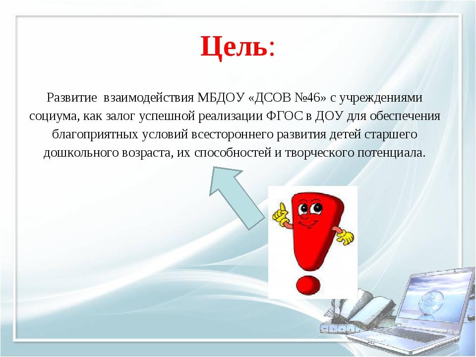Цель: Развитие взаимодействия МБДОУ «ДСОВ №46» с учреждениями социума, как за...