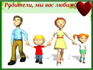 Родители, мы вас любим!