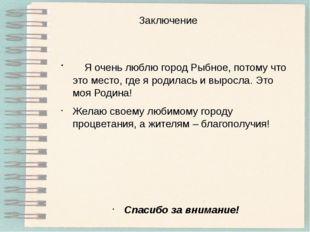 Заключение Я очень люблю город Рыбное, потому что это место, где я родилась и