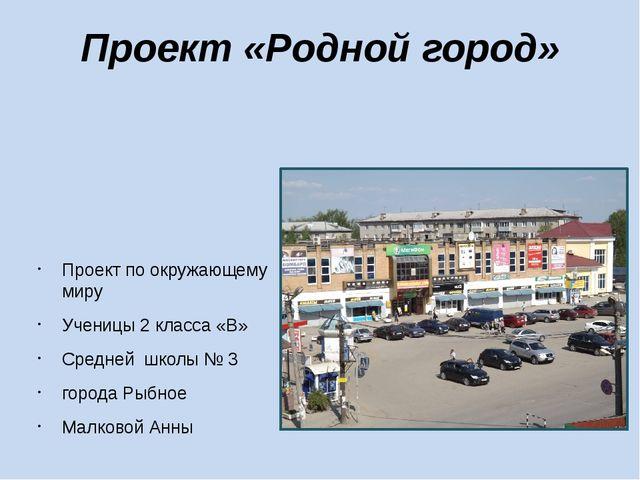 Проект «Родной город» Проект по окружающему миру Ученицы 2 класса «В» Средней...