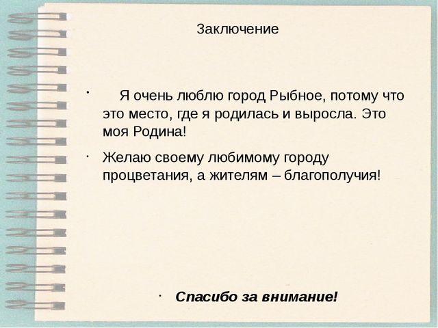 Заключение Я очень люблю город Рыбное, потому что это место, где я родилась и...