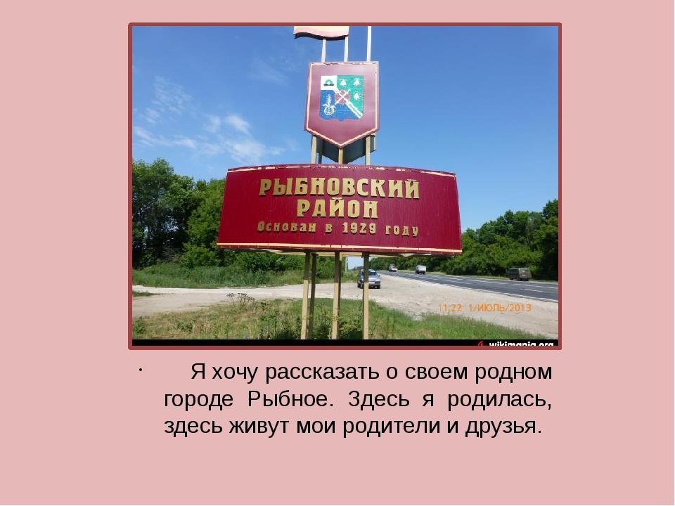 Я хочу рассказать о своем родном городе Рыбное. Здесь я родилась, здесь живу...