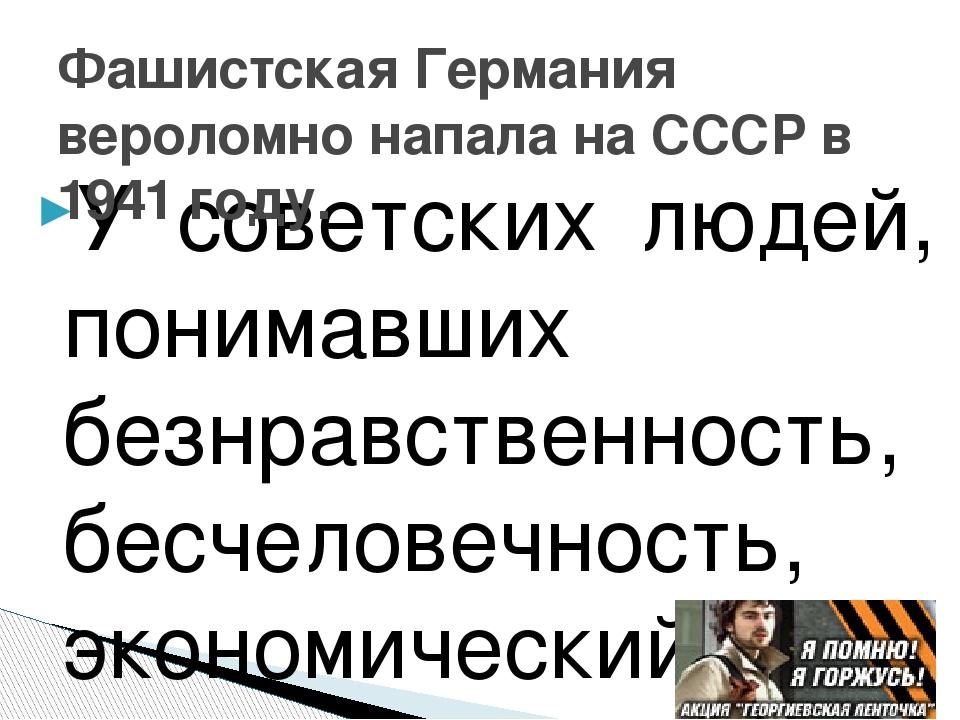 У советских людей, понимавших безнравственность, бесчеловечность, экономическ...