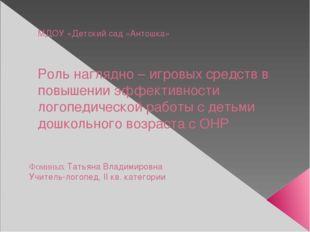 МДОУ «Детский сад «Антошка» Роль наглядно – игровых средств в повышении эффек