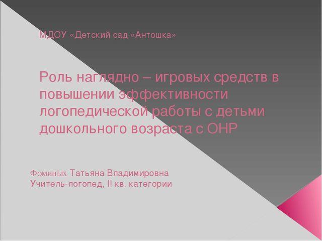 МДОУ «Детский сад «Антошка» Роль наглядно – игровых средств в повышении эффек...