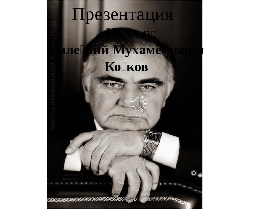 Презентация На тему: Вале́рий Мухаме́дович Ко́ков