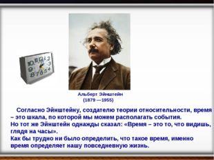 Альберт Эйнштейн (1879 —1955) Согласно Эйнштейну, создателю теории относител