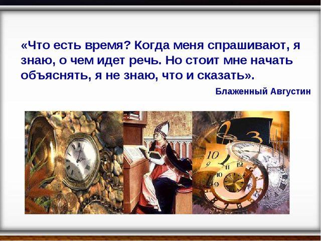 «Что есть время? Когда меня спрашивают, я знаю, о чем идет речь. Но стоит мне...