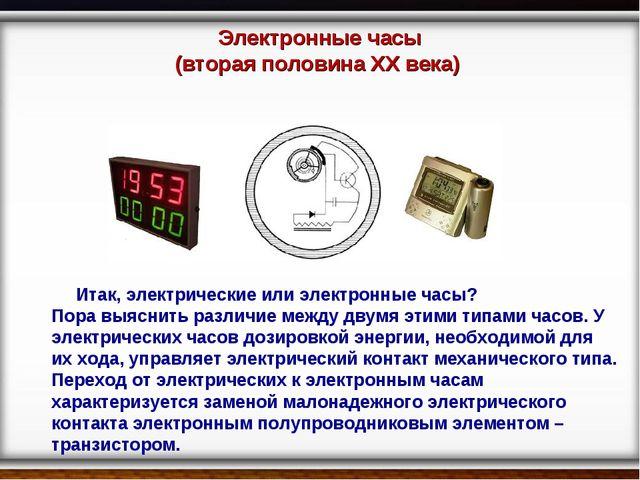 Электронные часы (вторая половина XX века) Итак, электрические или электронны...