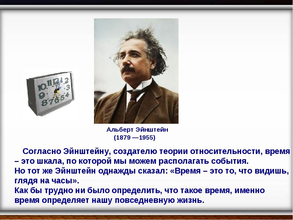 Альберт Эйнштейн (1879 —1955) Согласно Эйнштейну, создателю теории относител...