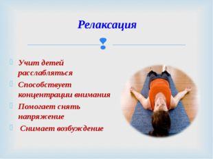 Учит детей расслабляться Способствует концентрации внимания Помогает снять на