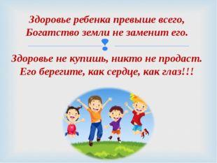 Здоровье ребенка превыше всего, Богатство земли не заменит его. Здоровье не к