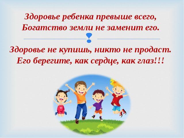 Здоровье ребенка превыше всего, Богатство земли не заменит его. Здоровье не к...