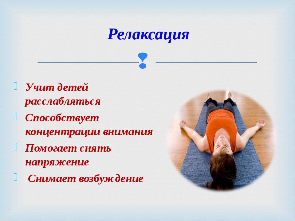 Учит детей расслабляться Способствует концентрации внимания Помогает снять на...