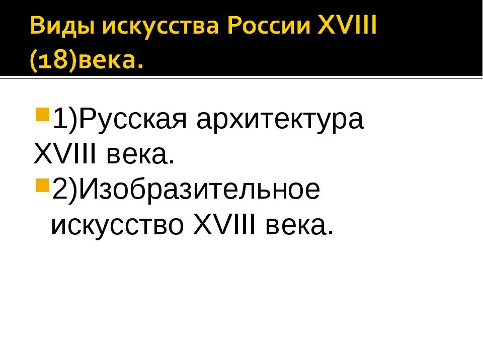 1)Русская архитектура XVIII века. 2)Изобразительное искусство XVIII века.