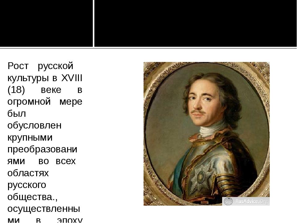 Рост русской культуры в XVIII (18) веке в огромной мере был обусловлен крупны...