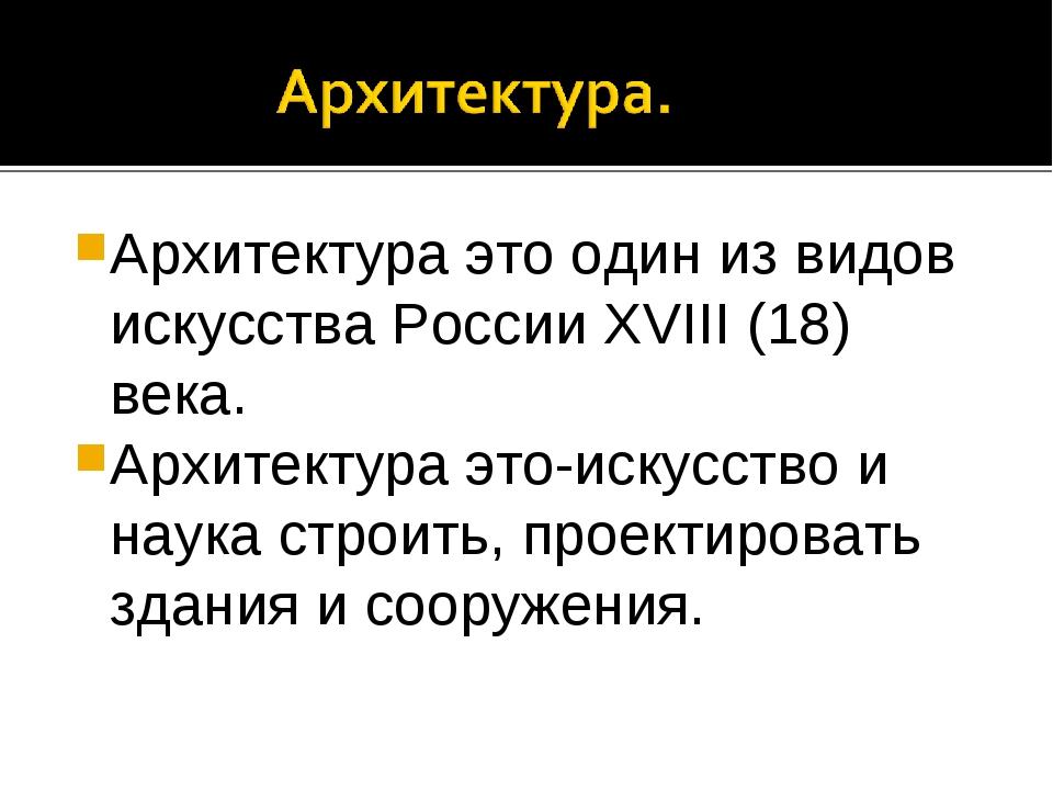 Архитектура это один из видов искусства России XVIII (18) века. Архитектура э...
