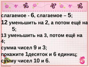 слагаемое - 6, слагаемое – 5; 12 уменьшить на 2, а потом ещё на 5; 13 уменьши
