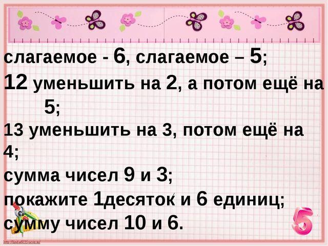 слагаемое - 6, слагаемое – 5; 12 уменьшить на 2, а потом ещё на 5; 13 уменьши...