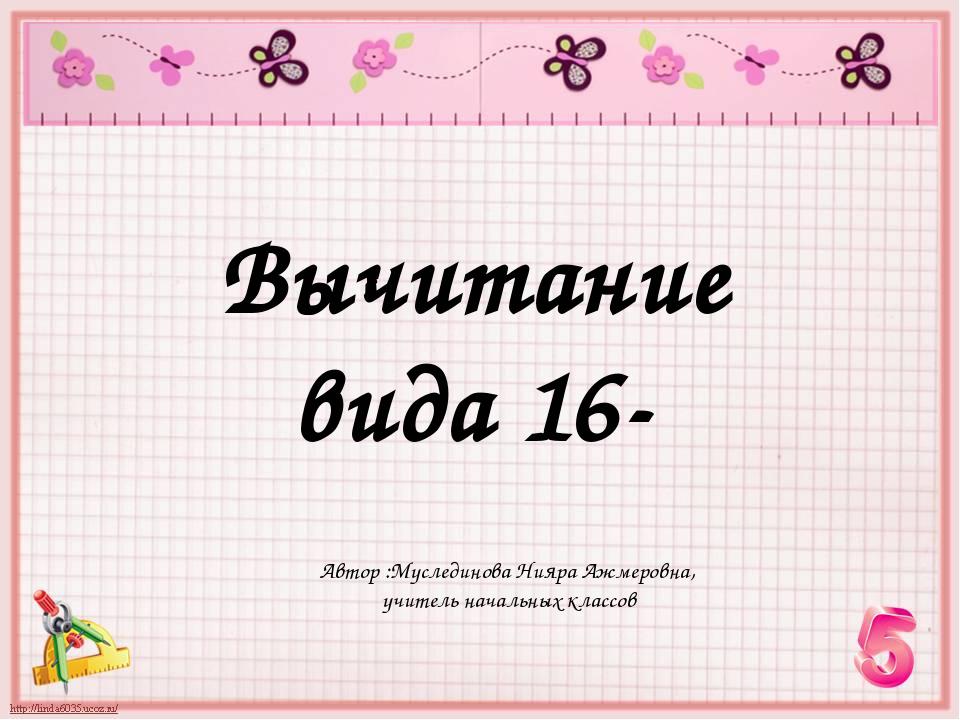 Вычитание вида 16- Автор :Муслединова Нияра Ажмеровна, учитель начальных клас...