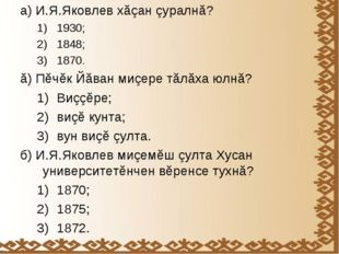 а) И.Я.Яковлев хăçан çуралнă? 1930; 1848; 1870. ă) Пĕчĕк Йăван миçере тăлăха