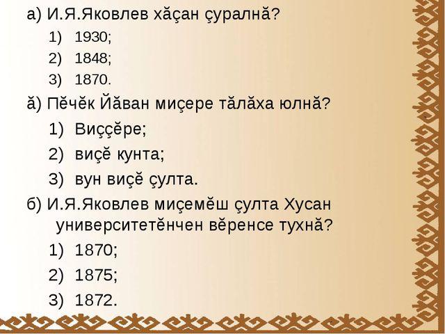 а) И.Я.Яковлев хăçан çуралнă? 1930; 1848; 1870. ă) Пĕчĕк Йăван миçере тăлăха...