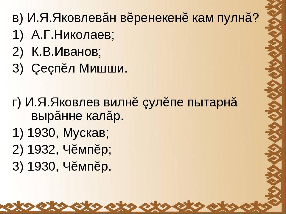в) И.Я.Яковлевăн вĕренекенĕ кам пулнă? А.Г.Николаев; К.В.Иванов; Çеçпĕл Мишши...