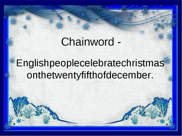 Chainword - Englishpeoplecelebratechristmasonthetwentyfifthofdecember.