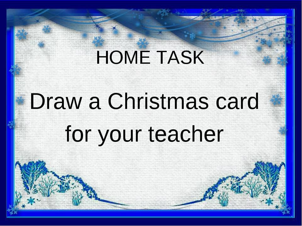 HOME TASK Draw a Christmas card for your teacher