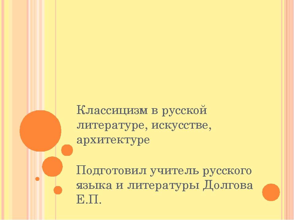 Классицизм в русской литературе, искусстве, архитектуре Подготовил учитель ру...