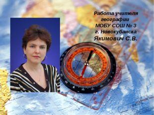 Работа учителя географии МОБУ СОШ № 3 г. Новокубанска Якимович С.В.
