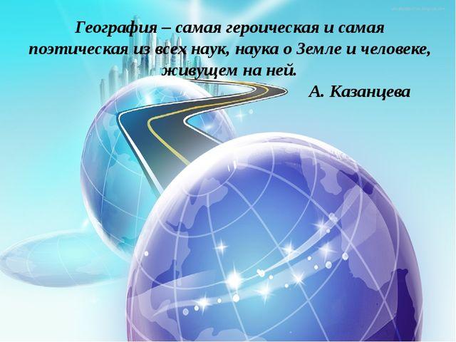География – самая героическая и самая поэтическая из всех наук, наука о Земле...