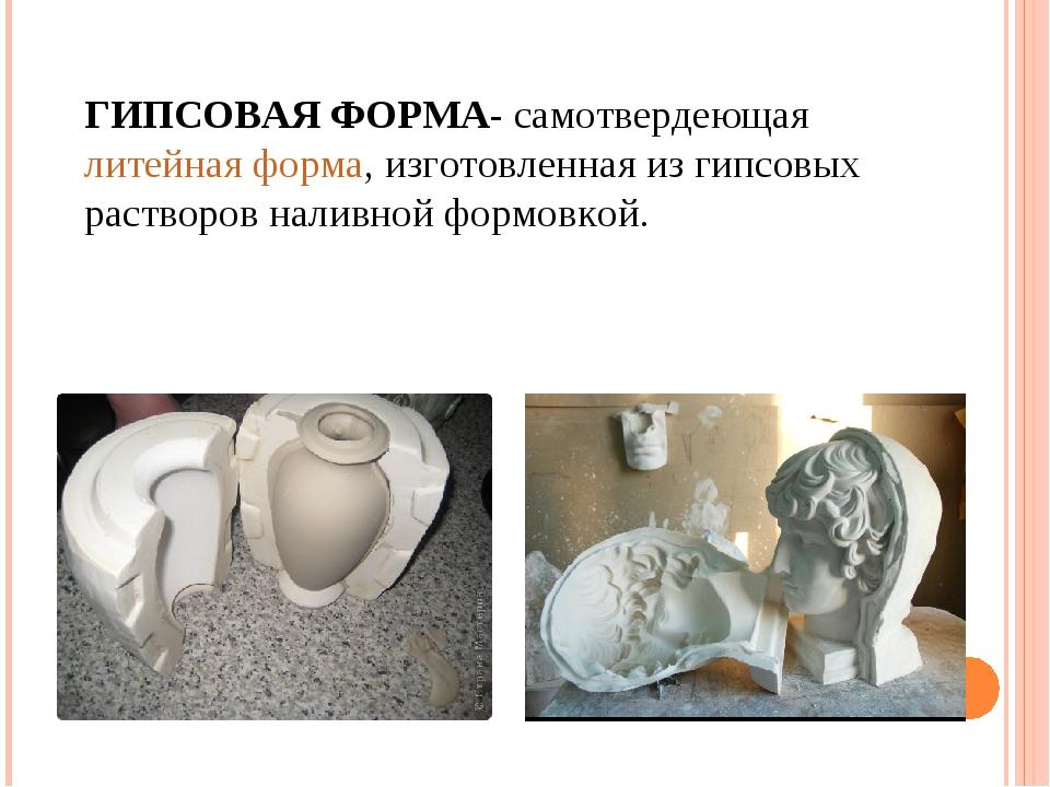ГИПСОВАЯ ФОРМА- самотвердеющая литейная форма, изготовленная из гипсовых раст...