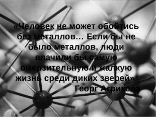 «Человек не может обойтись без металлов… Если бы не было металлов, люди влачи