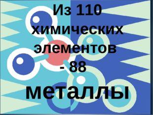 Из 110 химических элементов - 88 металлы