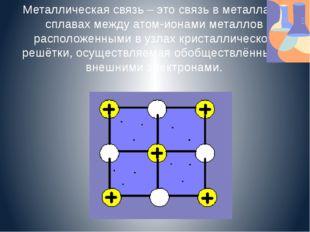 Металлическая связь – это связь в металлах и сплавах между атом-ионами металл