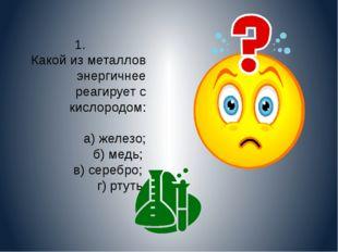 1. Какой из металлов энергичнее реагирует с кислородом: а) железо; б) медь; в
