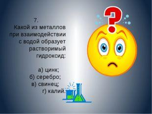 7. Какой из металлов при взаимодействии с водой образует растворимый гидрокси