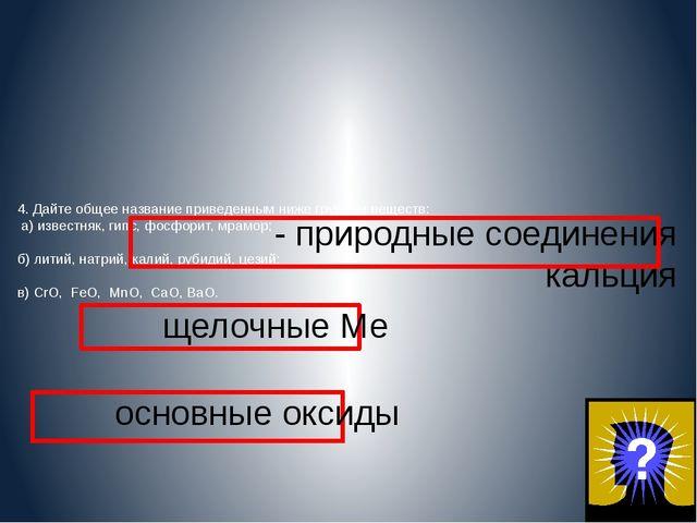 4. Дайте общее название приведенным ниже группам веществ: а) известняк, гипс,...