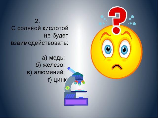 2. С соляной кислотой не будет взаимодействовать: а) медь; б) железо; в) алюм...