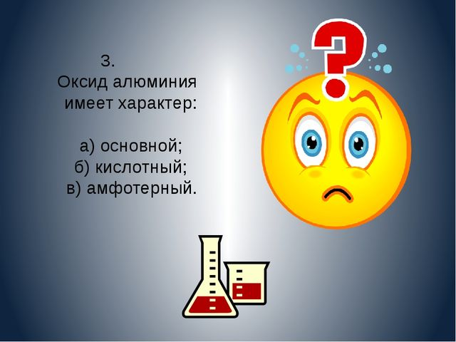 3. Оксид алюминия имеет характер: а) основной; б) кислотный; в) амфотерный.